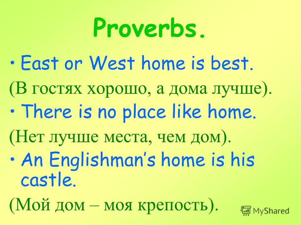 Proverbs. East or West home is best. (В гостях хорошо, а дома лучше). There is no place like home. (Нет лучше места, чем дом). An Englishmans home is his castle. (Мой дом – моя крепость).