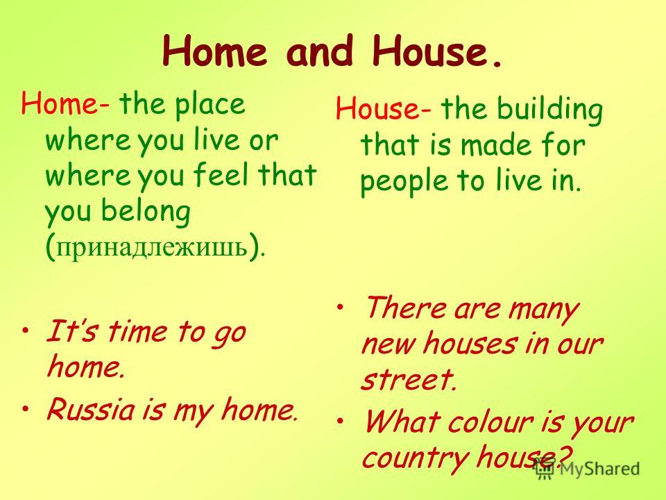 Home- the place where you live or where you feel that you belong ( принадлежишь ). Its time to go home. Russia is my home. House- the building that is made for people to live in. There are many new houses in our street. What colour is your country ho