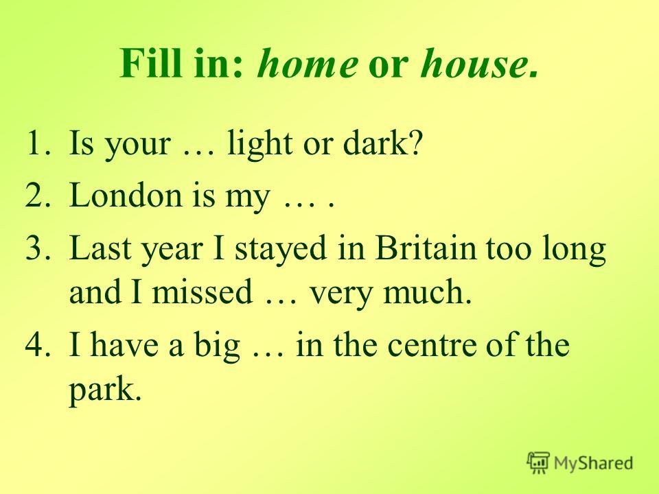 Fill in: home or house. 1.Is your … light or dark? 2.London is my …. 3.Last year I stayed in Britain too long and I missed … very much. 4.I have a big … in the centre of the park.