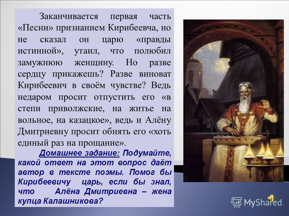 Заканчивается первая часть «Песни» признанием Кирибеевча, но не сказал он царю «правды истинной», утаил, что полюбил замужнюю женщину. Но разве сердцу прикажешь? Разве виноват Кирибеевич в своём чувстве? Ведь недаром просит отпустить его «в степи при