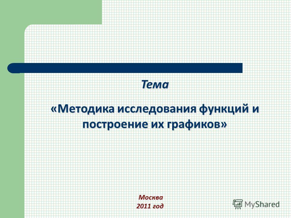 Тема «Методика исследования функций и построение их графиков» Москва Москва 2011 год