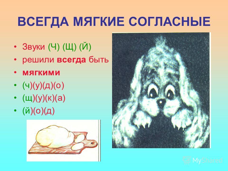 ВСЕГДА МЯГКИЕ СОГЛАСНЫЕ Звуки (Ч) (Щ) (Й) решили всегда быть мягкими (ч)(у)(д)(о) (щ)(у)(к)(а) (й)(о)(д)