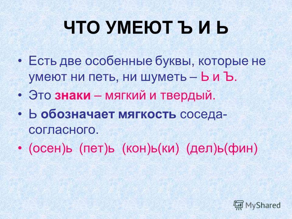 ЧТО УМЕЮТ Ъ И Ь Есть две особенные буквы, которые не умеют ни петь, ни шуметь – Ь и Ъ. Это знаки – мягкий и твердый. Ь обозначает мягкость соседа- согласного. (осен)ь (пет)ь (кон)ь(ки) (дел)ь(фин)