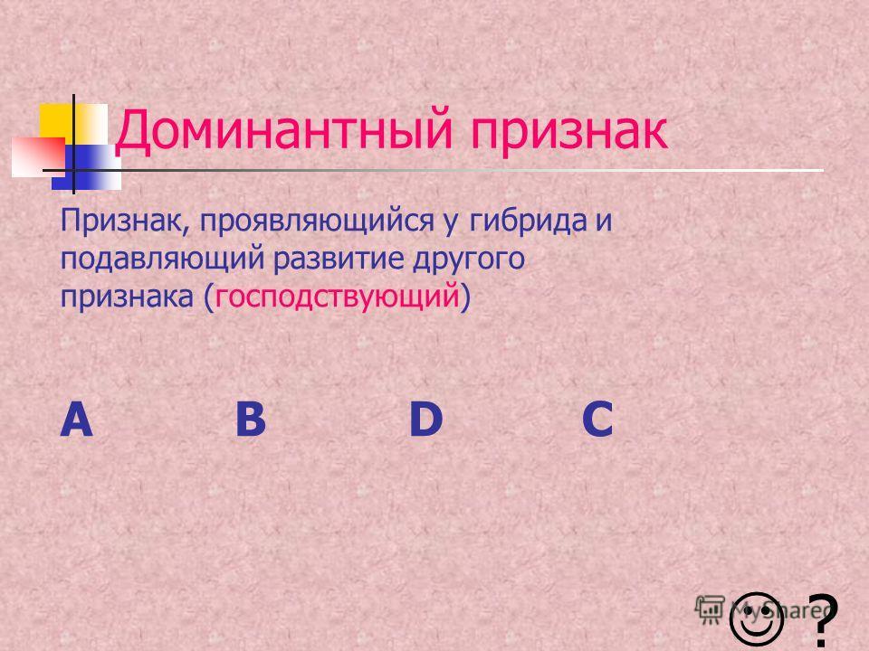 Доминантный признак Признак, проявляющийся у гибрида и подавляющий развитие другого признака (господствующий) ABDC ?