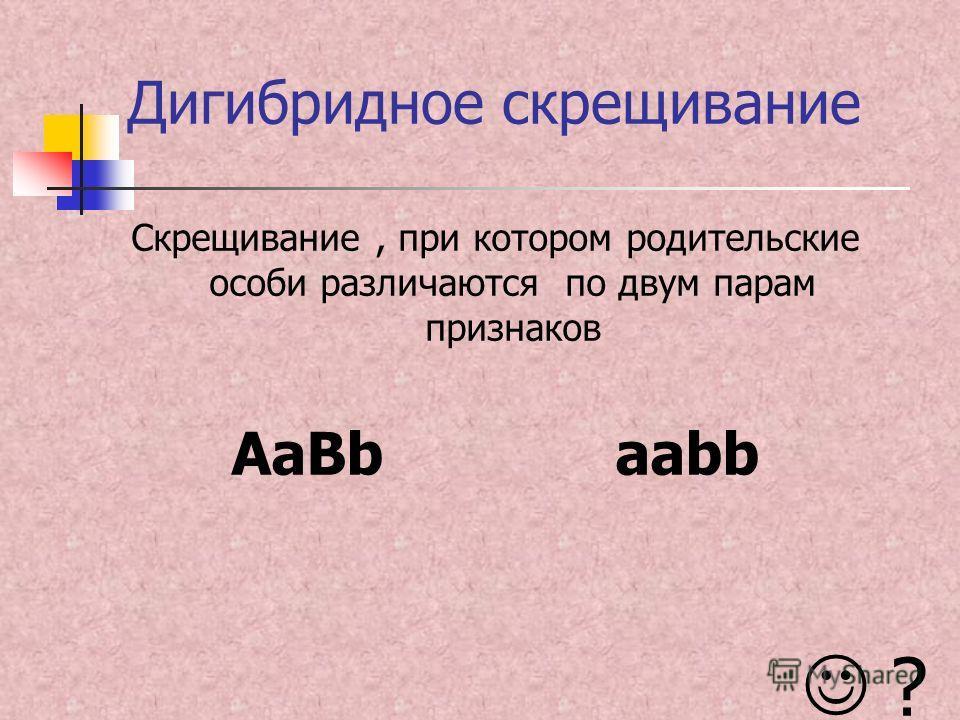 Дигибридное скрещивание Скрещивание, при котором родительские особи различаются по двум парам признаков AaBbaabb ?