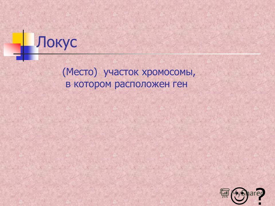 Локус (Место) участок хромосомы, в котором расположен ген ?