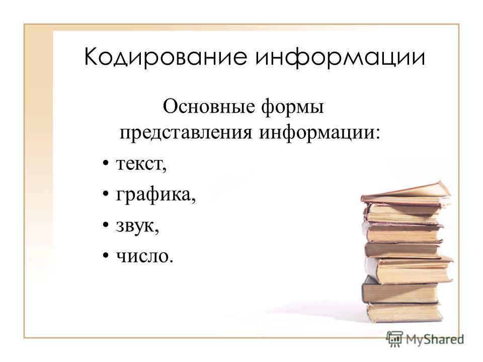 Кодирование информации Основные формы представления информации: текст, графика, звук, число.