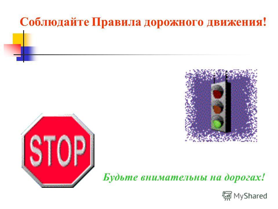 Соблюдайте Правила дорожного движения! Будьте внимательны на дорогах!
