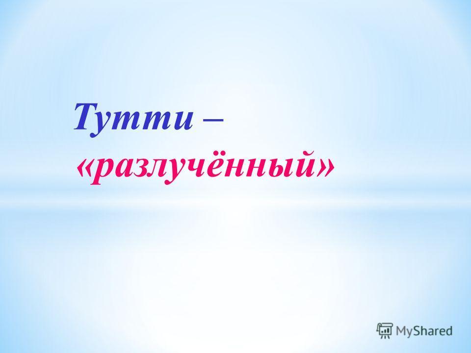 Тутти – «разлучённый»