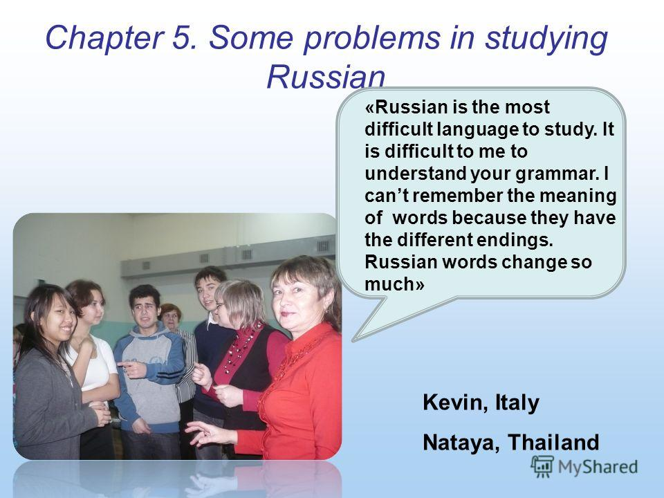 Chapter 5. Some problems in studying Russian Kevin, Italy Nataya, Thailand «Russian is the most difficult language to study. It is difficult to me to understand your grammar. I cant remember the meaning of words because they have the different ending