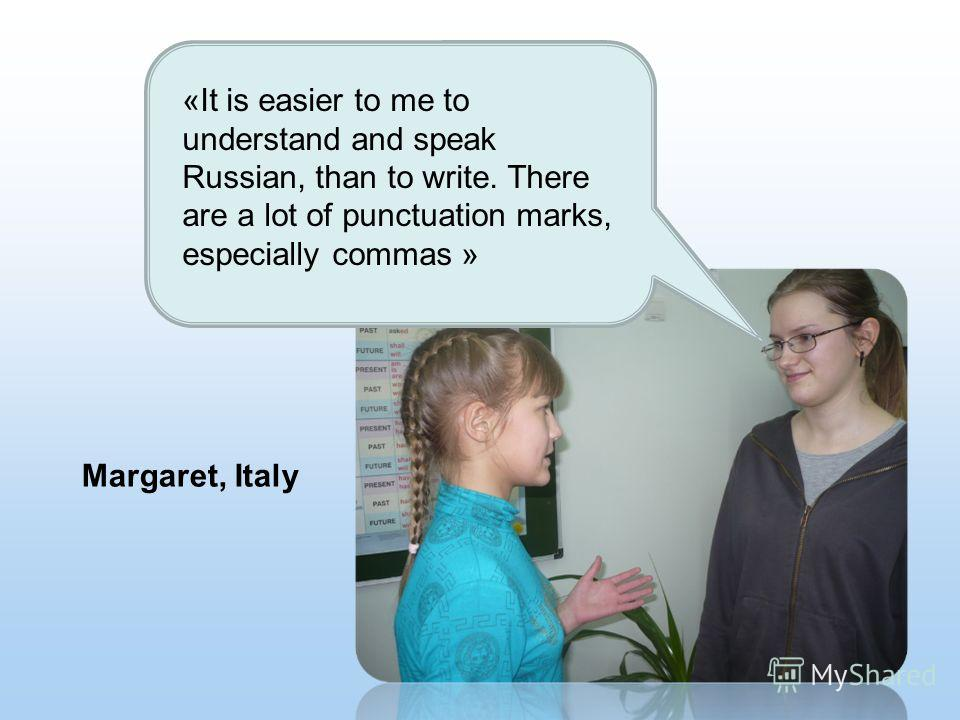 Margaret, Italy «It is easier to me to understand and speak Russian, than to write. There are a lot of punctuation marks, especially commas »