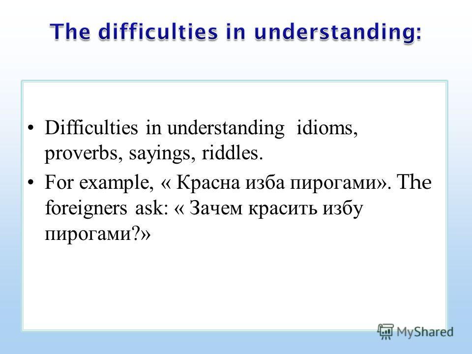 Difficulties in understanding idioms, proverbs, sayings, riddles. For example, « Красна изба пирогами». The foreigners ask: « Зачем красить избу пирогами?»