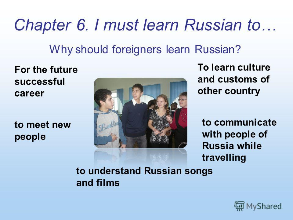 To learn culture and customs of other country to communicate with people of Russia while travelling For the future successful career to meet new people to understand Russian songs and films Chapter 6. I must learn Russian to… Why should foreigners le
