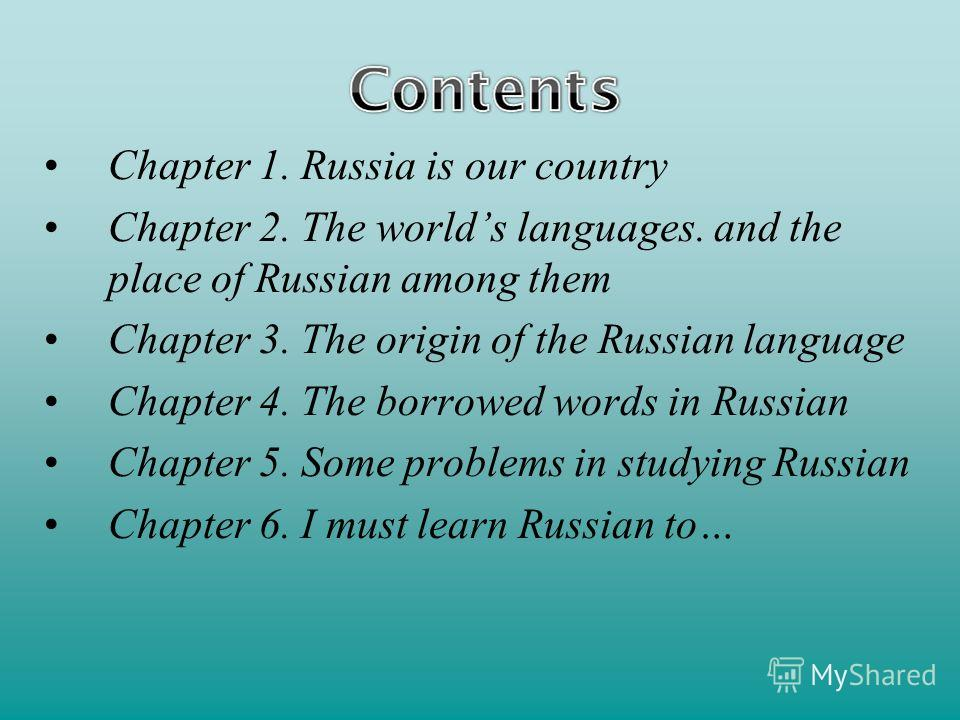 Chapter 1. Russia is our country Chapter 2. The worlds languages. and the place of Russian among them Chapter 3. The origin of the Russian language Chapter 4. The borrowed words in Russian Chapter 5. Some problems in studying Russian Chapter 6. I mus