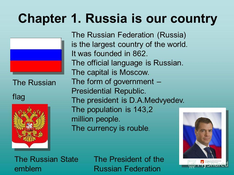 Chapter 1. Russia is our country The Russian flag The Russian State emblem The Russian Federation (Russia) is the largest country of the world. It was founded in 862. The official language is Russian. The capital is Moscow. The form of government – P