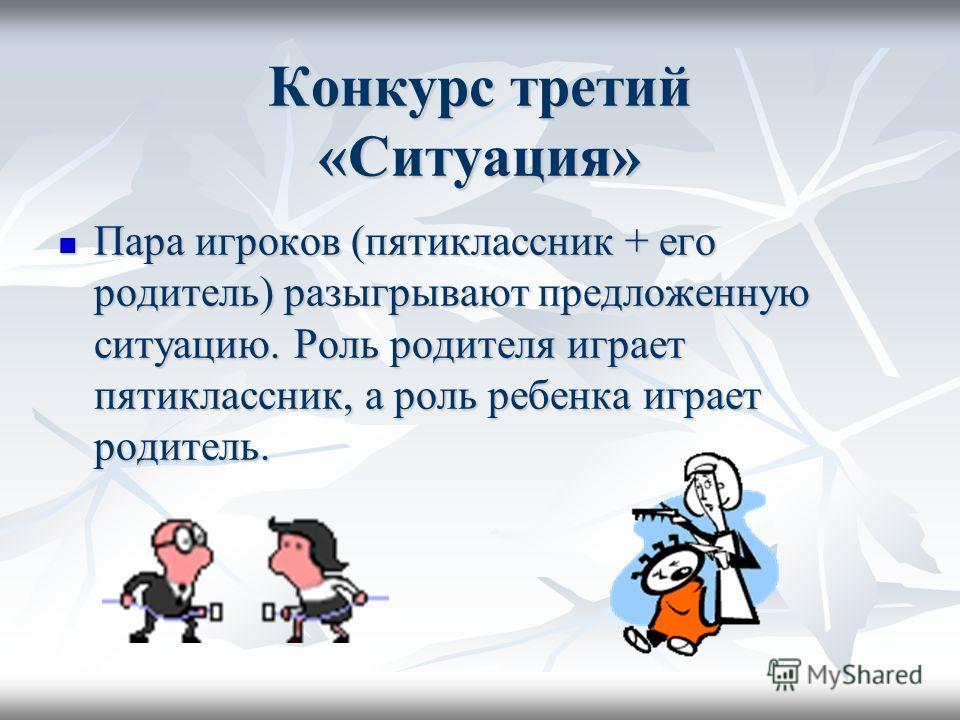 Конкурс третий «Ситуация» Пара игроков (пятиклассник + его родитель) разыгрывают предложенную ситуацию. Роль родителя играет пятиклассник, а роль ребенка играет родитель. Пара игроков (пятиклассник + его родитель) разыгрывают предложенную ситуацию. Р