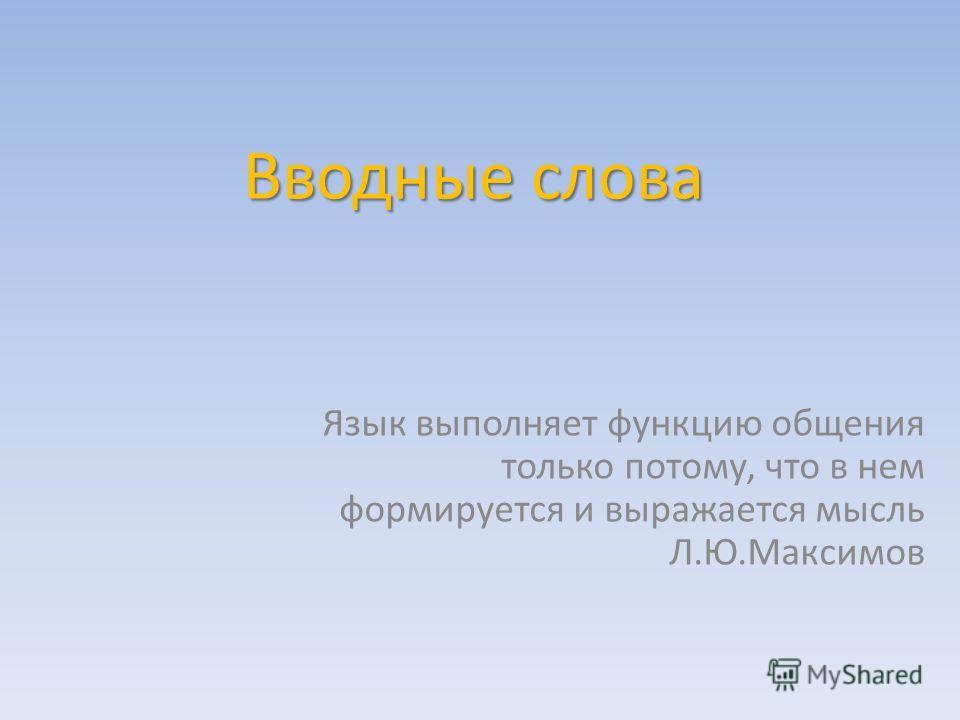 Вводные слова Язык выполняет функцию общения только потому, что в нем формируется и выражается мысль Л.Ю.Максимов