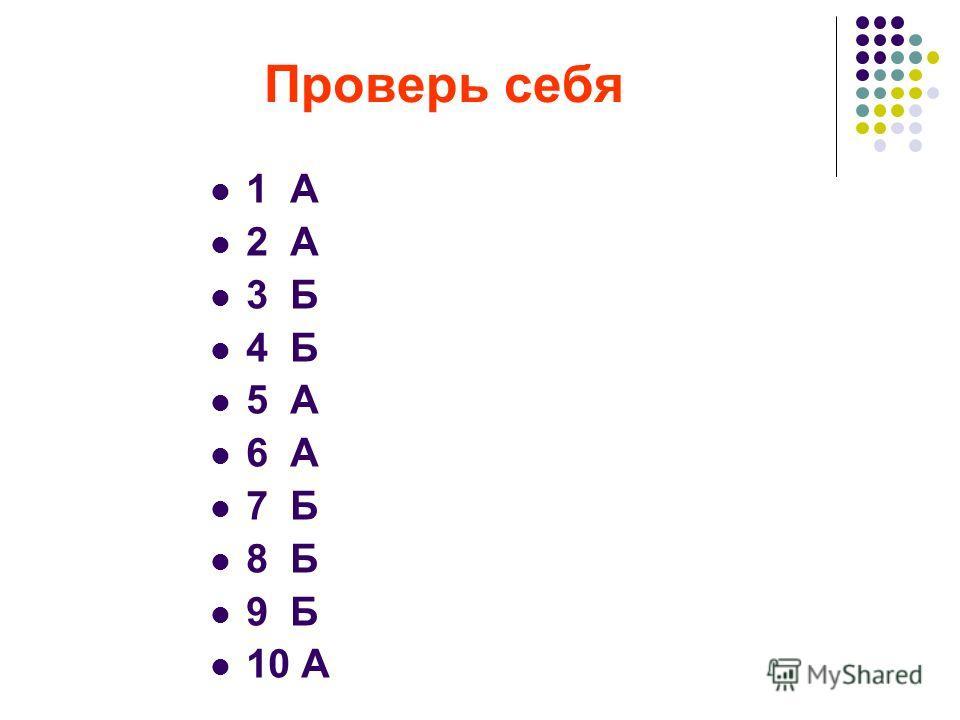 Проверь себя 1 А 2 А 3 Б 4 Б 5 А 6 А 7 Б 8 Б 9 Б 10 А