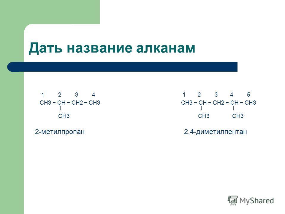 Дать название алканам 1 2 3 4 1 2 3 4 5 CH3 CH CH2 CH3 CH3 CH CH2 CH CH3 ǀ ǀ ǀ CH3 CH3 CH3 2-метилпропан 2,4-диметилпентан