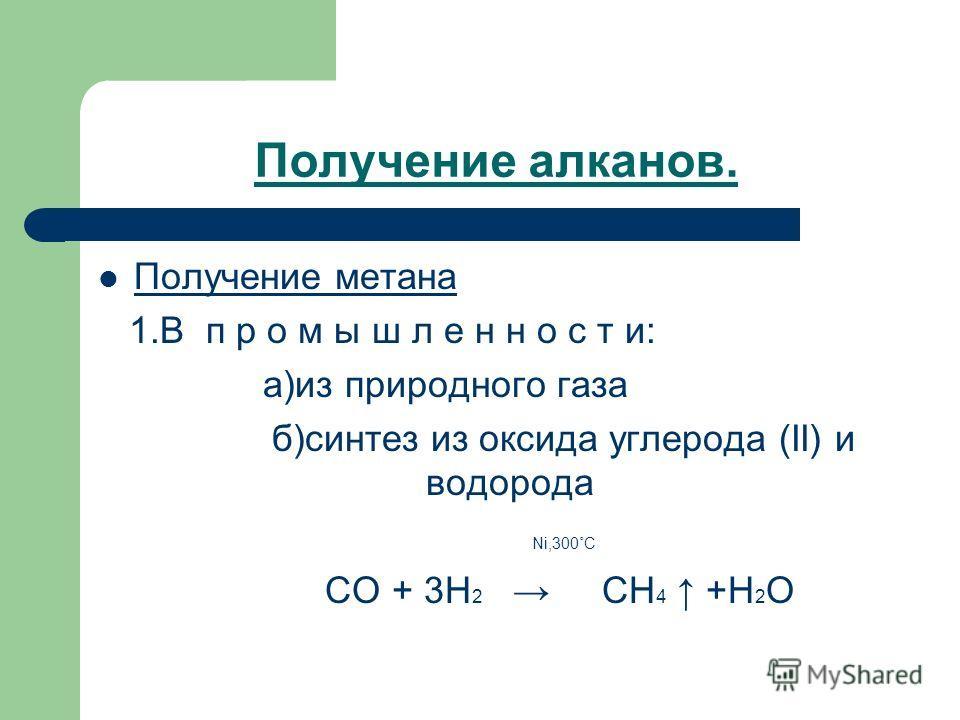 Получение алканов. Получение метана 1.В п р о м ы ш л е н н о с т и: а)из природного газа б)синтез из оксида углерода (II) и водорода Ni,300˚C CO + 3H 2 CH 4 +H 2 O
