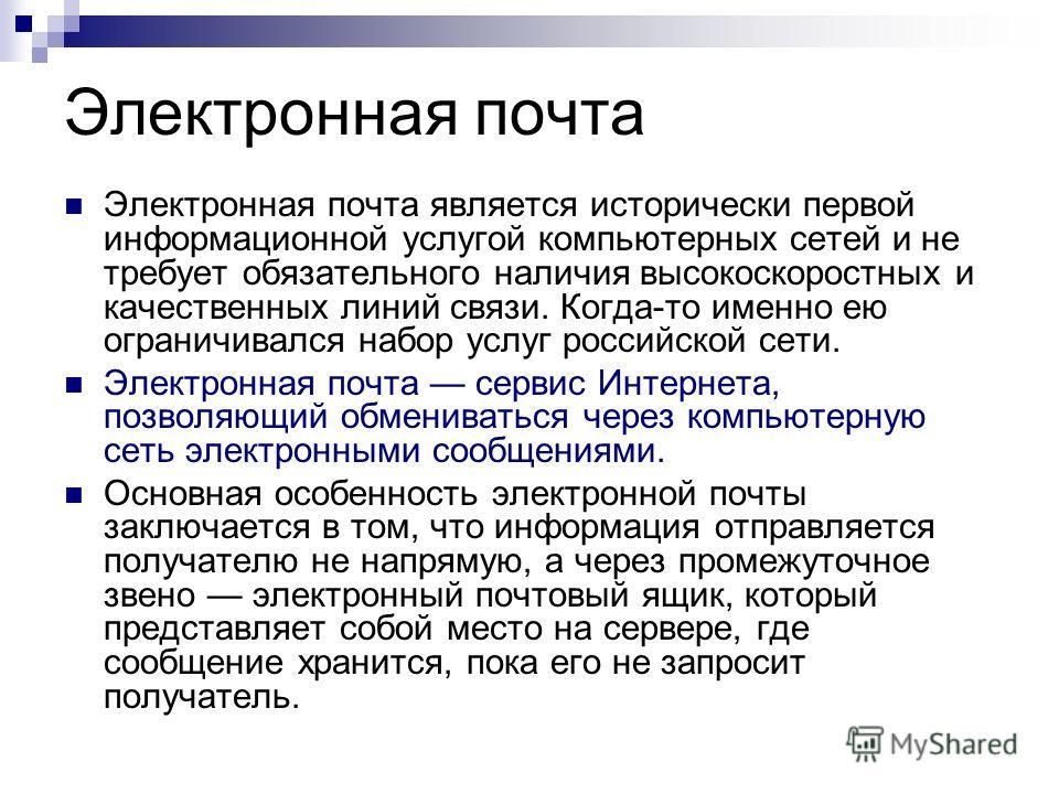 Электронная почта Электронная почта является исторически первой информационной услугой компьютерных сетей и не требует обязательного наличия высокоскоростных и качественных линий связи. Когда-то именно ею ограничивался набор услуг российской сети. Эл