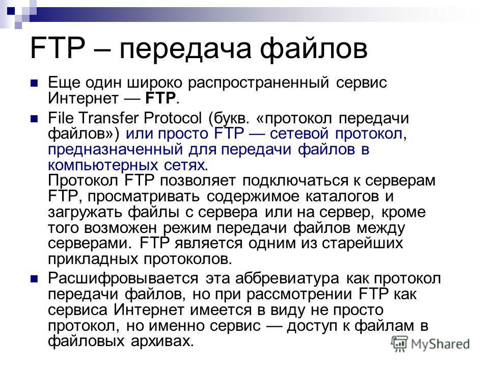 FTP – передача файлов Еще один широко распространенный сервис Интернет FTP. File Transfer Protocol (букв. «протокол передачи файлов») или просто FTP сетевой протокол, предназначенный для передачи файлов в компьютерных сетях. Протокол FTP позволяет по