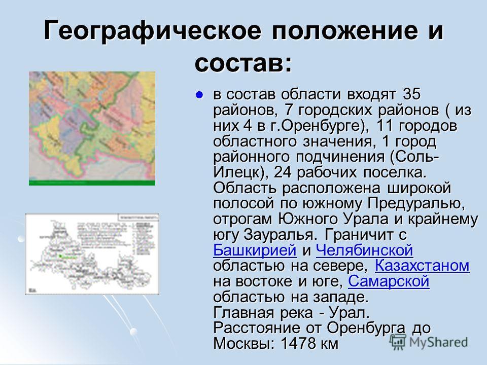 Географическое положение и состав: в состав области входят 35 районов, 7 городских районов ( из них 4 в г.Оренбурге), 11 городов областного значения, 1 город районного подчинения (Соль- Илецк), 24 рабочих поселка. Область расположена широкой полосой