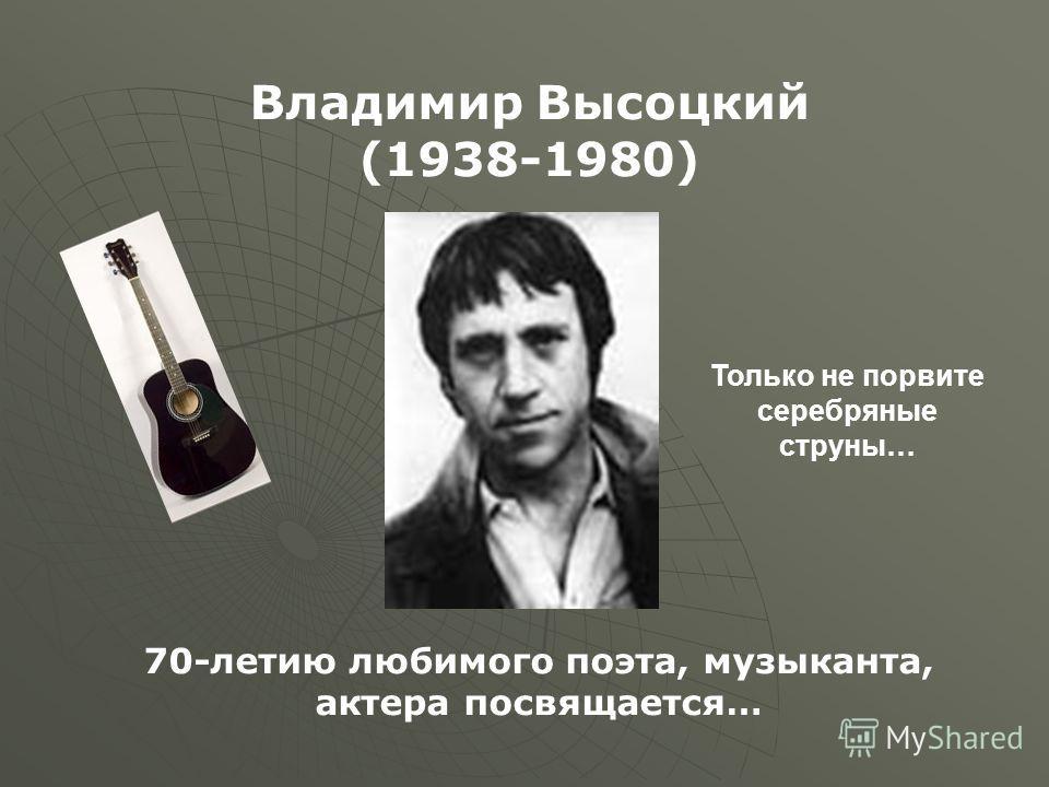 70-летию любимого поэта, музыканта, актера посвящается… Владимир Высоцкий (1938-1980) Только не порвите серебряные струны…