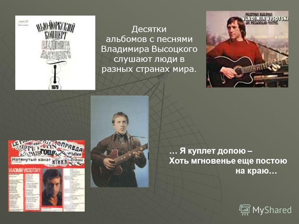Десятки альбомов с песнями Владимира Высоцкого слушают люди в разных странах мира. … Я куплет допою – Хоть мгновенье еще постою на краю…
