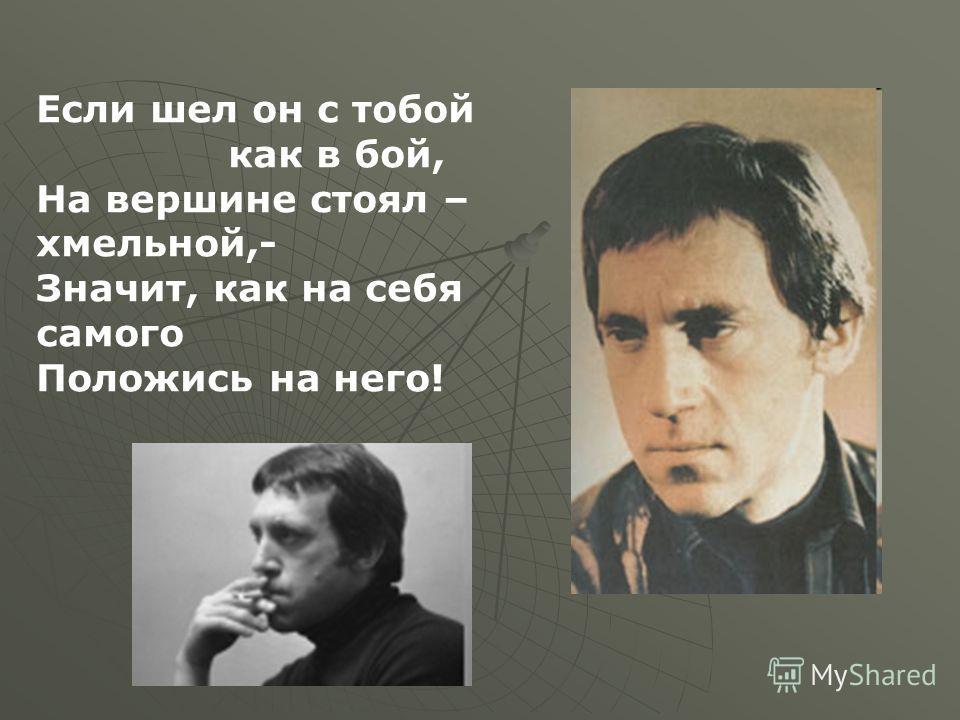 Если шел он с тобой как в бой, На вершине стоял – хмельной,- Значит, как на себя самого Положись на него!