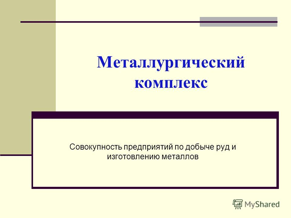 Металлургический комплекс Совокупность предприятий по добыче руд и изготовлению металлов
