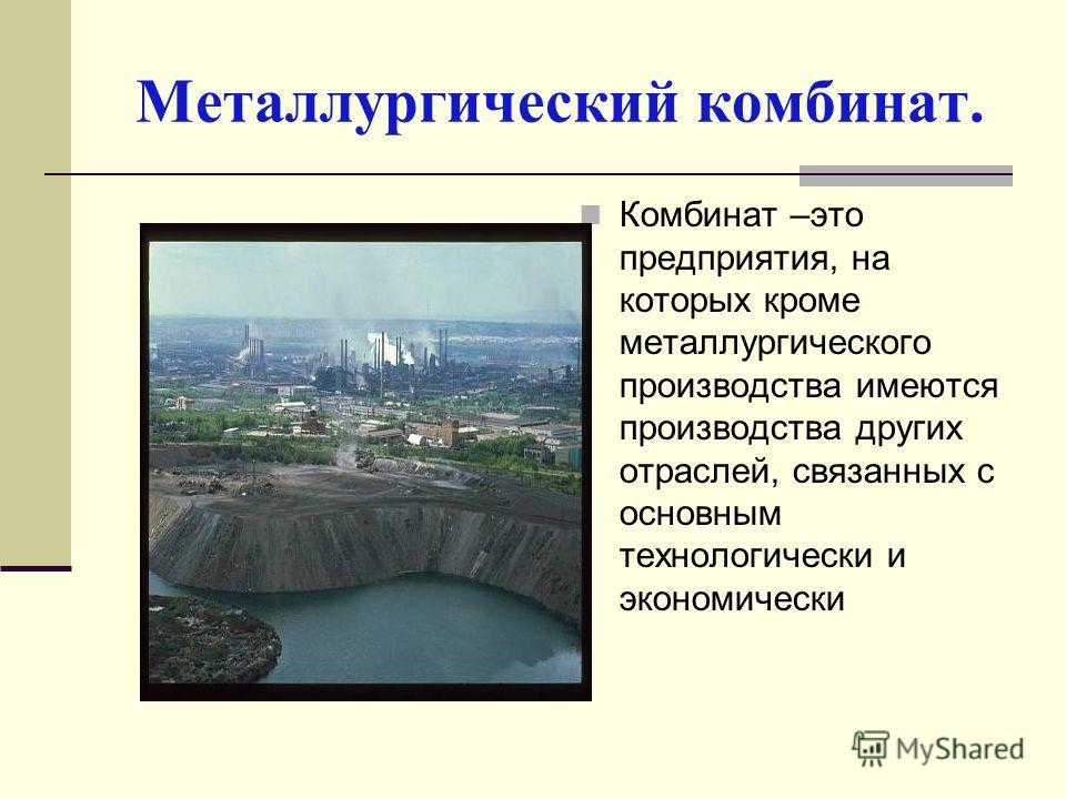 Металлургический комбинат. Комбинат –это предприятия, на которых кроме металлургического производства имеются производства других отраслей, связанных с основным технологически и экономически