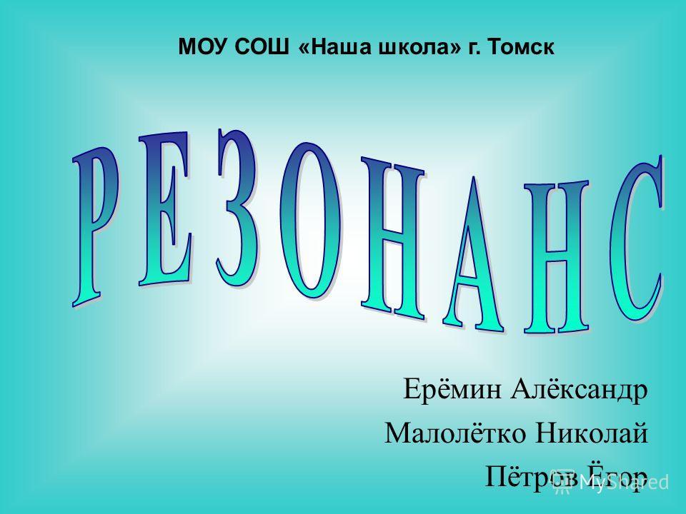 Ерёмин Алёксандр Малолётко Николай Пётров Ёгор МОУ СОШ «Наша школа» г. Томск