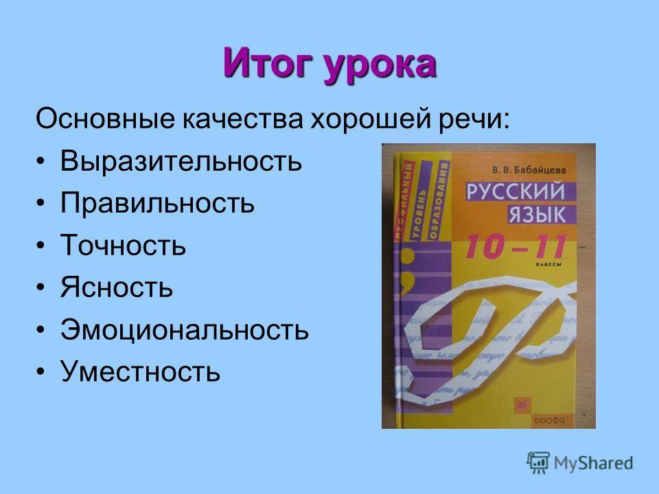 Итог урока Основные качества хорошей речи: Выразительность Правильность Точность Ясность Эмоциональность Уместность