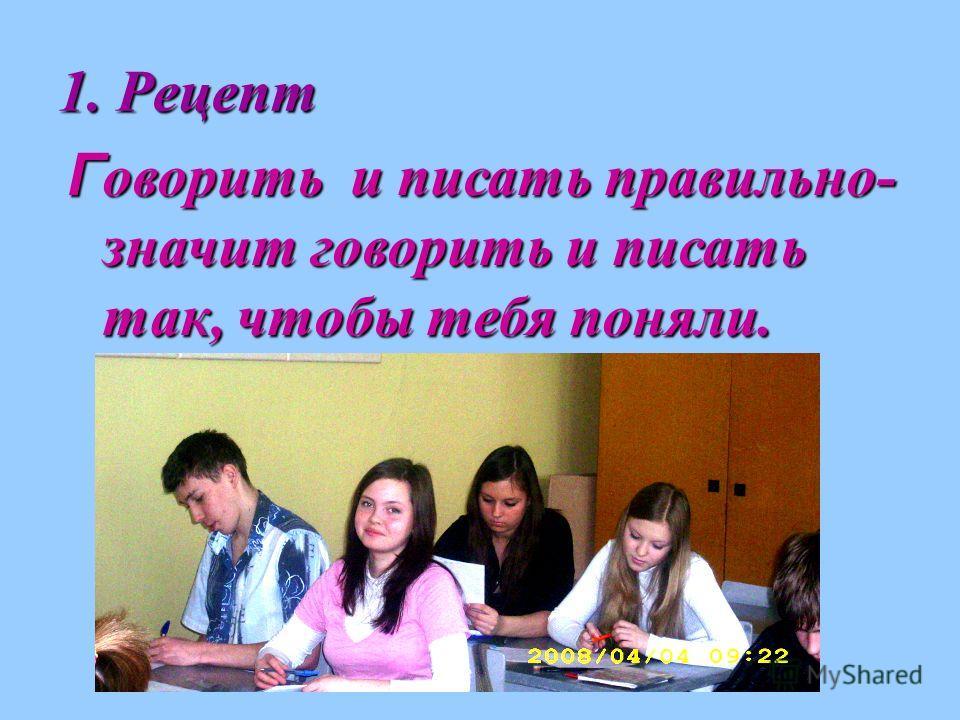 1. Рецепт Г оворить и писать правильно- значит говорить и писать так, чтобы тебя поняли.