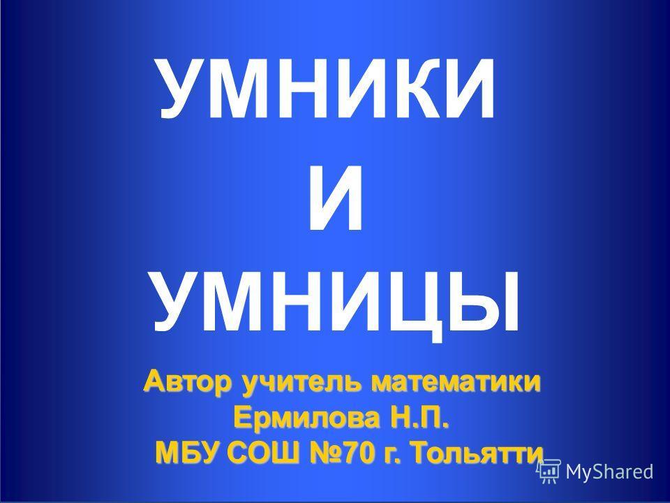 1 УМНИКИ Автор учитель математики Ермилова Н.П. МБУ СОШ 70 г. Тольятти И УМНИЦЫ