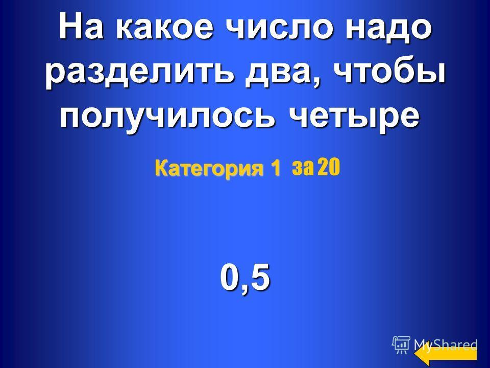 4 На какое число надо разделить два, чтобы получилось четыре 0,5 Категория 1 Категория 1 за 20