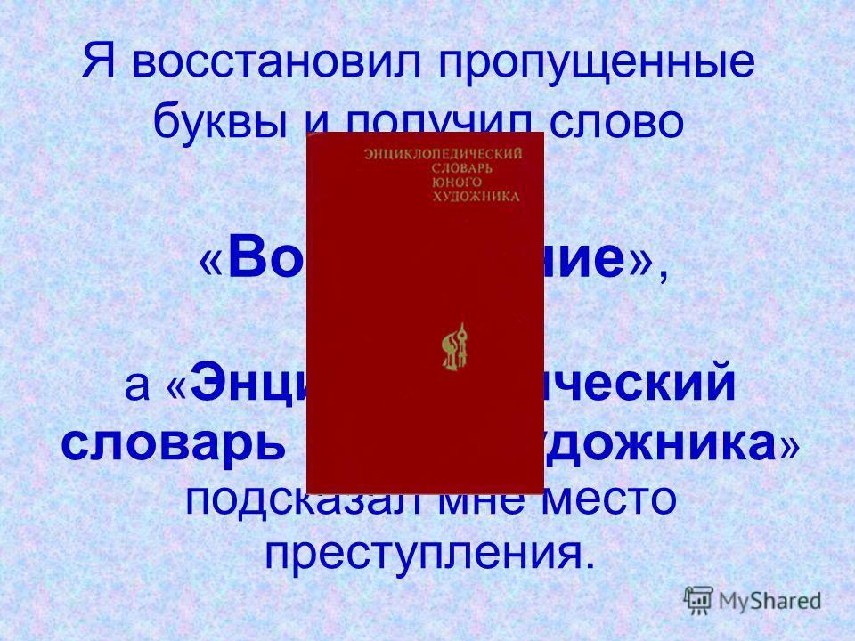 « Возрождение », а « Энциклопедический словарь юного художника » подсказал мне место преступления. Я восстановил пропущенные буквы и получил слово