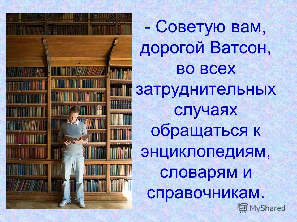 - Советую вам, дорогой Ватсон, во всех затруднительных случаях обращаться к энциклопедиям, словарям и справочникам.