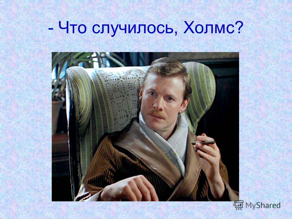 - Что случилось, Холмс?