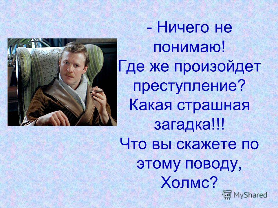 - Ничего не понимаю! Где же произойдет преступление? Какая страшная загадка!!! Что вы скажете по этому поводу, Холмс?