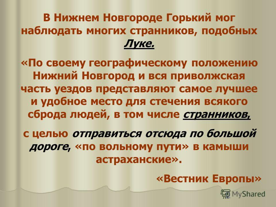 В Нижнем Новгороде Горький мог наблюдать многих странников, подобных Луке. «По своему географическому положению Нижний Новгород и вся приволжская часть уездов представляют самое лучшее и удобное место для стечения всякого сброда людей, в том числе ст
