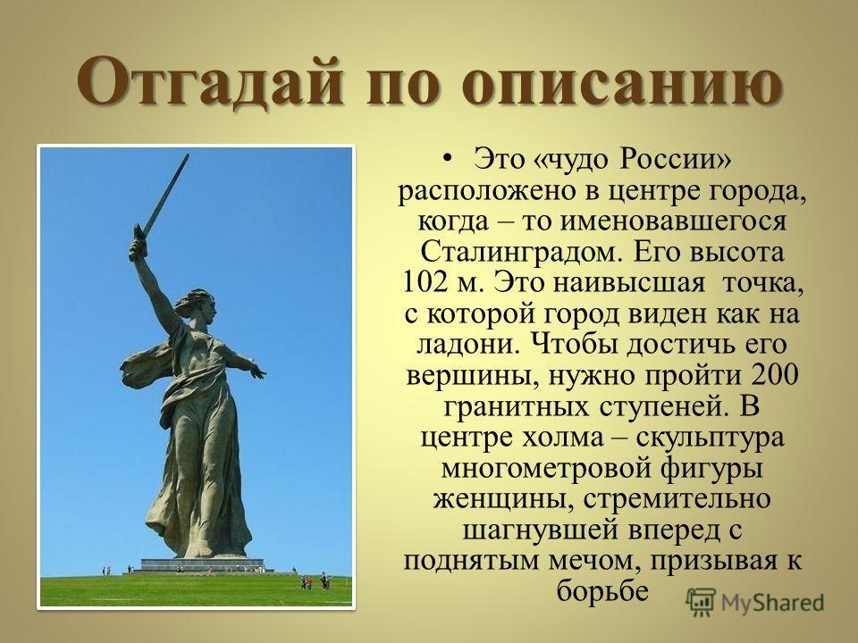 Отгадай по описанию Это «чудо России» расположено в центре города, когда – то именовавшегося Сталинградом. Его высота 102 м. Это наивысшая точка, с которой город виден как на ладони. Чтобы достичь его вершины, нужно пройти 200 гранитных ступеней. В ц