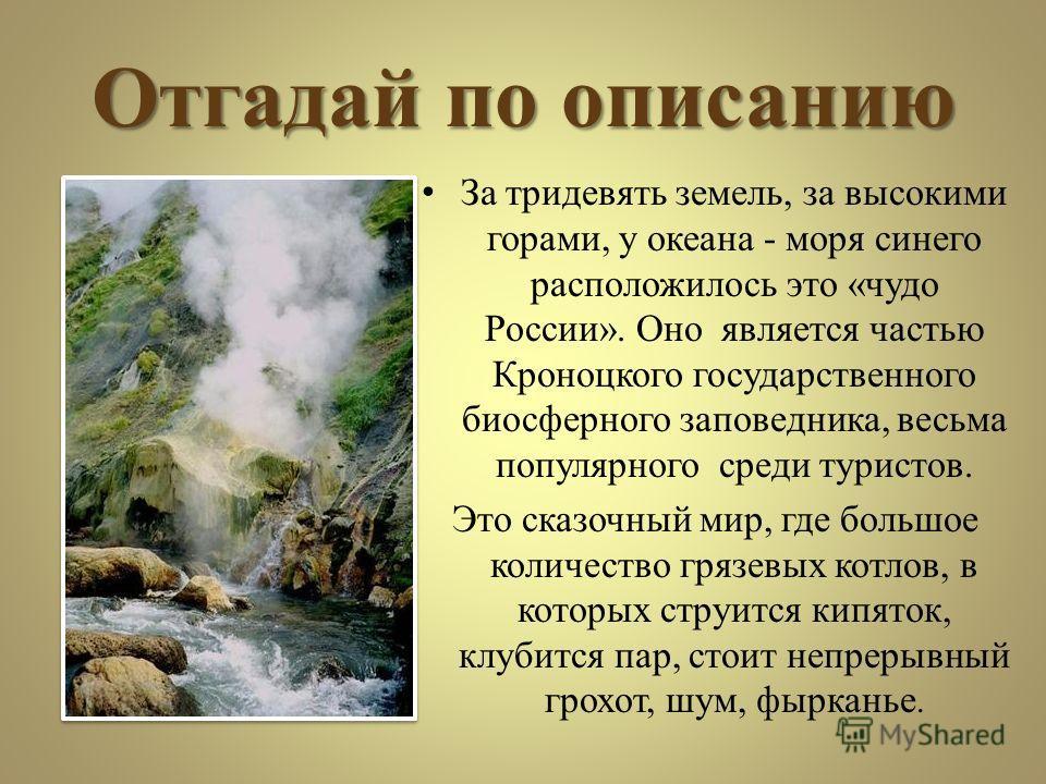 Отгадай по описанию За тридевять земель, за высокими горами, у океана - моря синего расположилось это «чудо России». Оно является частью Кроноцкого государственного биосферного заповедника, весьма популярного среди туристов. Это сказочный мир, где бо