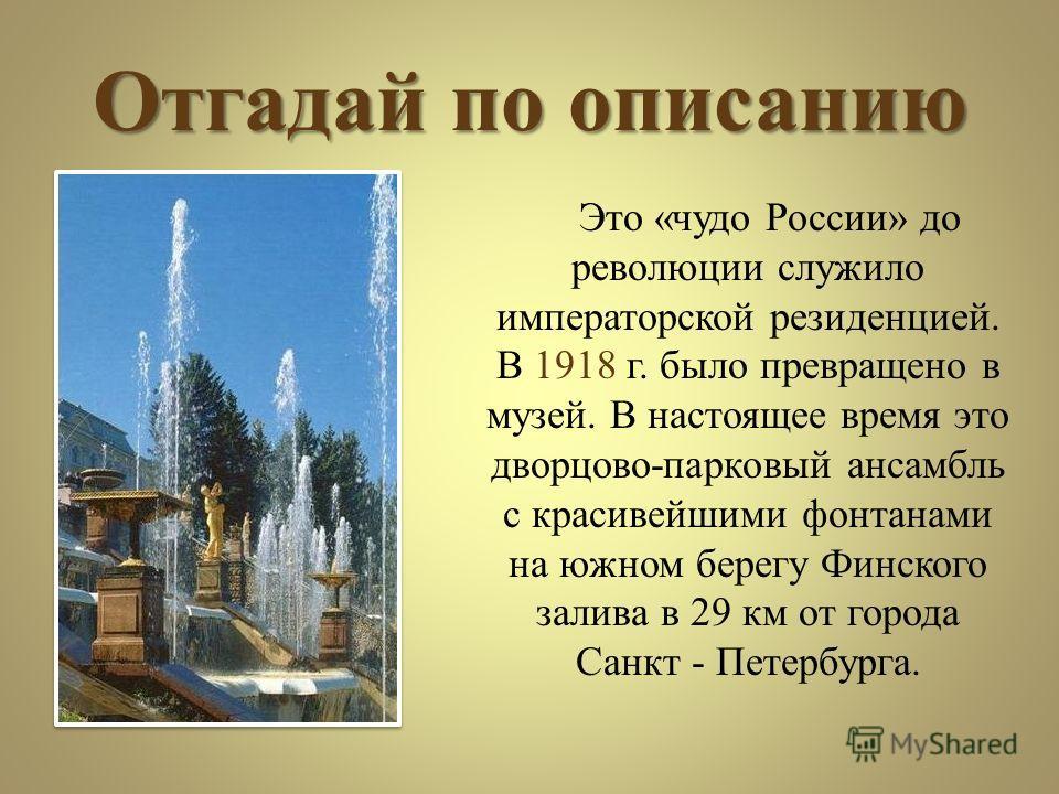 Отгадай по описанию Это «чудо России» до революции служило императорской резиденцией. В 1918 г. было превращено в музей. В настоящее время это дворцово-парковый ансамбль с красивейшими фонтанами на южном берегу Финского залива в 29 км от города Санкт