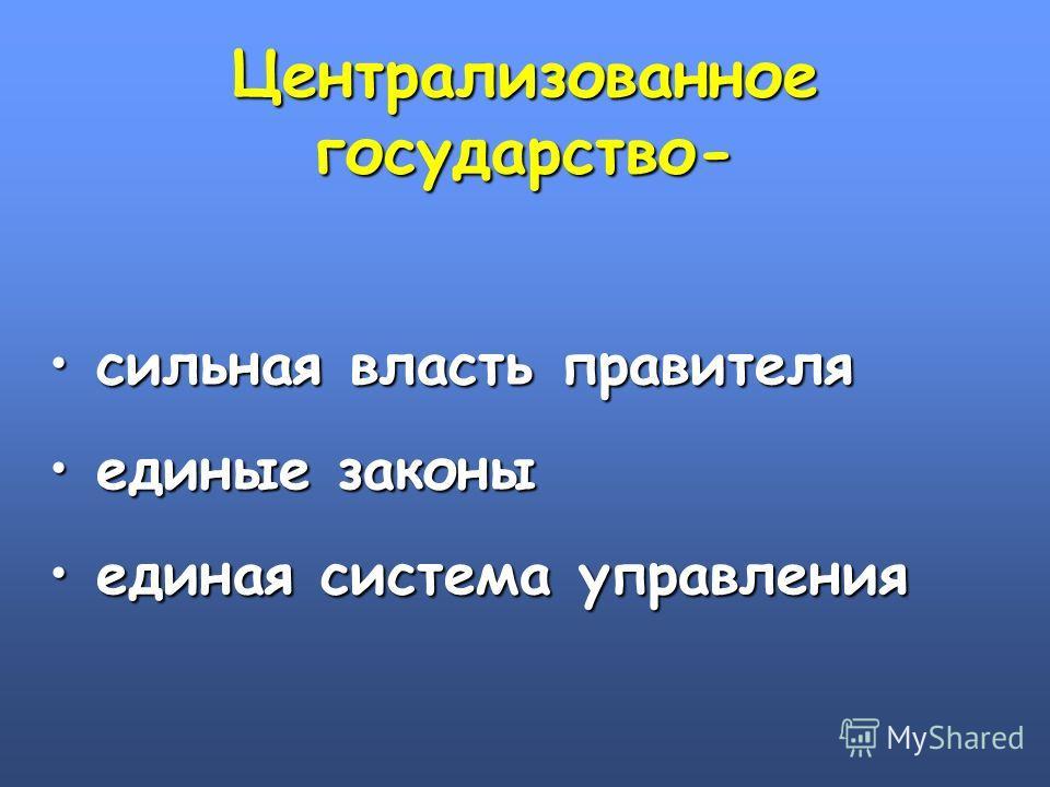 Централизованное государство- сильная власть правителя сильная власть правителя единые законы единые законы единая система управления единая система управления