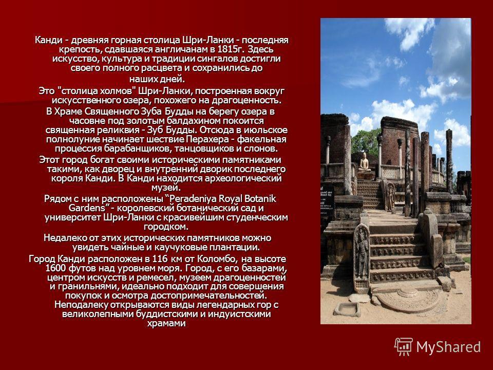 Канди - древняя горная столица Шри-Ланки - последняя крепость, сдавшаяся англичанам в 1815г. Здесь искусство, культура и традиции сингалов достигли своего полного расцвета и сохранились до Канди - древняя горная столица Шри-Ланки - последняя крепость
