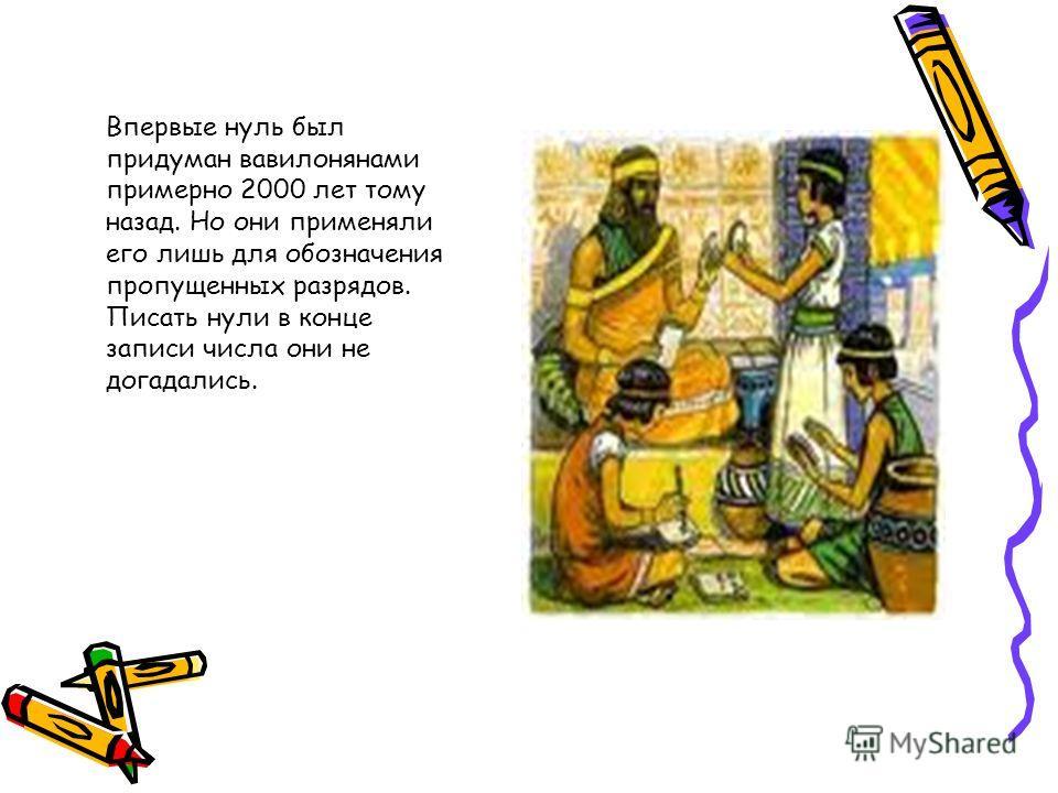 Впервые нуль был придуман вавилонянами примерно 2000 лет тому назад. Но они применяли его лишь для обозначения пропущенных разрядов. Писать нули в конце записи числа они не догадались.