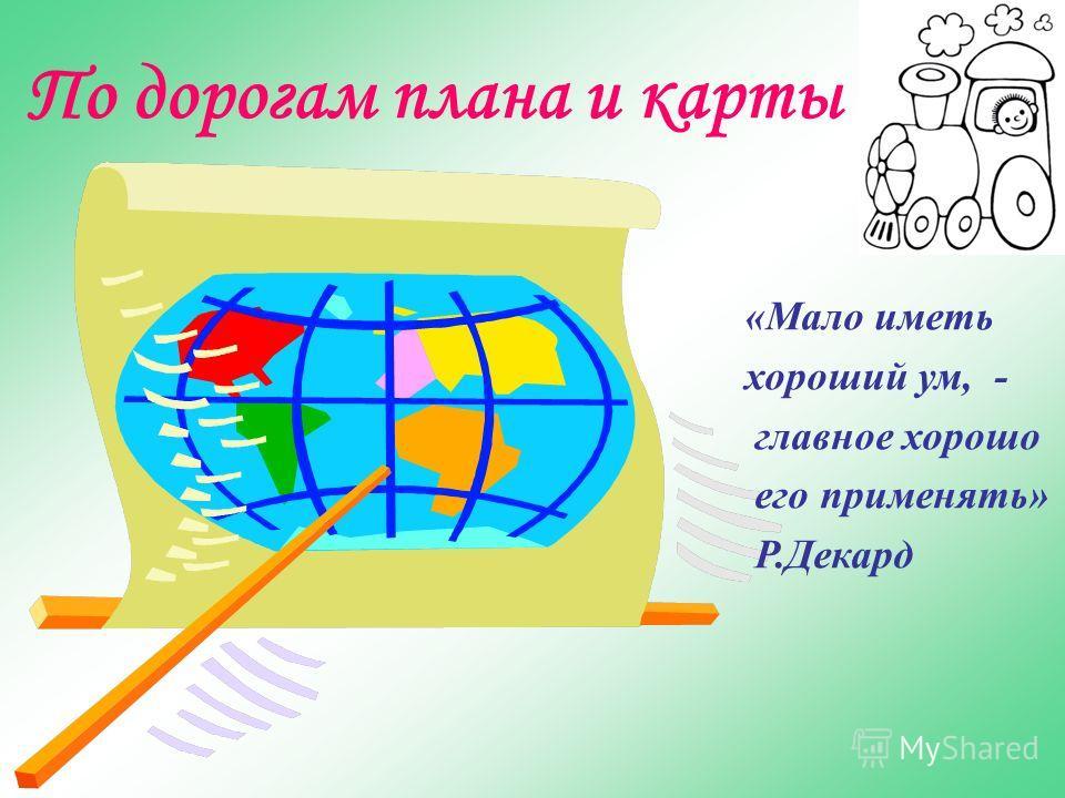 По дорогам плана и карты «Мало иметь хороший ум, - главное хорошо его применять» Р.Декард