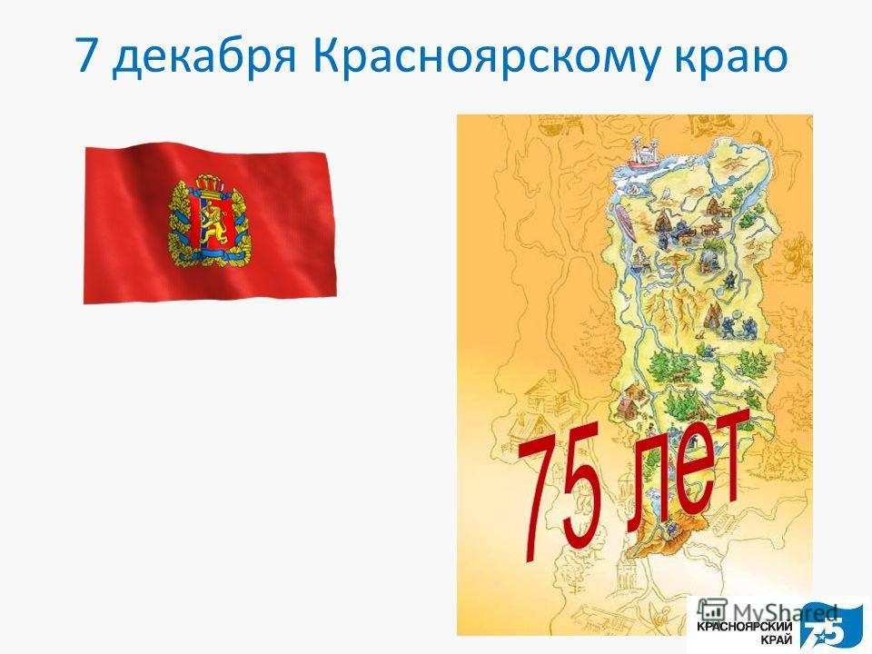7 декабря Красноярскому краю
